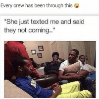 "Af, Funny, and Lmao: Every crew has been through this  ""She just texted me and said  they not coming..."" Lmao im weak af 😂😂😂😂😂 @meme.millionaires"