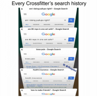 🐸☕️: Every Crossfitter's search history  am I doing pullups right? - Google Search  Google  am I doing pullups right?  ALL  VIDEOS  IMAGES  SHOPPING  NEWS  are 80 reps in one set safe? - Google Searclh  Google  are 80 reps in one set safe?  ALL  SHOPPING  IMAGES  NEWS  VIDEOS  knee pain Google Search  Google  knee pain  EIG:@thegainz  ALL  IMAGES  NEWS  VIDEOS  MAPS  Knee Pain 10 Common Causes |  health insurance Google Search  Google  health insurance  ALL  NENS  IMAGES  SHOPPING  VIDEOS  Affordable Health insurance BlueCross  S9/WeekNew  Ad www.affordable-health-insurance-plans.org  how to make friends? Google Search  Google 🐸☕️