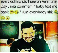 """Memes, Shit, and Text: every  cuffing  pic  I  see  on  Valentine  Day, ima comment """"baby text me  back """" ruin everybody shit Ighhht so that is the plan for this year 😭🤗❤👍"""