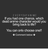 Choose One, Naruto, and Onepiece: EVERY DAY ANI ME  If you had one chance, which  dead anime character would you  bring back to life?  You can only choose one!!  Comment below ⚠️ WARNING ⚠️ Comments may contain spoilers!! - Luna :) - onepiece anime animeamv animeedit animelover fairytail blackbutler blueexorcist tokyoghoul attackontitan deathnote hunterxhunter narutoshippuden naruto noragami onepunchman haikyuu kurokonobasket thesevendeadlysins owarinoseraph animefacts yurionice swordartonline mysticmessenger 👀 assassinationclassroom iloveanime animeworld weeb