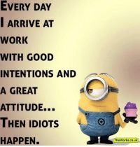 Memes, Work, and Good: EVERY DAY  | ARRIVE AT  WORK  WITH GOOD  INTENTIONS AND  A GREAT  ATTITUDE...  THEN IDIOTSO  HAPPEN.  TheWorks.co.uk 29 Minion Memes about Work