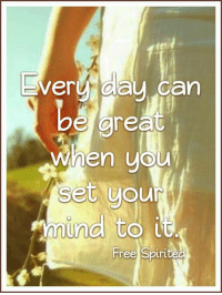 Every day can  be great  when you  set your  mound to it  Free Spirited True! Wishing you a great day!
