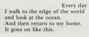 """violentwavesofemotion:Linda Gregg, from All Of It Singing: New and Collected Poems of L. G.;""""Lilith,"""": Every day  I walk to the edge of the world  and look at the ocean.  And then return to my home.  It goes on like this. violentwavesofemotion:Linda Gregg, from All Of It Singing: New and Collected Poems of L. G.;""""Lilith,"""""""