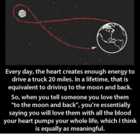 "Driving, Energy, and Life: Every day, the heart creates enough energy to  drive a truck 20 miles. In a lifetime, that is  equivalent to driving to the moon and back.  So, when you tell someone you love them  ""to the moon and back"", you're essentially  saying you will love them with all the blood  your heart pumps your whole life, which I think  is equally as meaningful. https://t.co/jdCb0YmTFF"