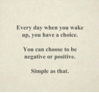 Memes, 🤖, and Simple: Every day when you wake  up, you have a choice.  You can choose to be  negative or positive.  Simple as that.