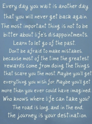 The most important thing is not to be bitter about life's disappointments: Every day you wait is another day  will never get back again.  that  The most important thing is not to be  bitter about life's disappointments.  go of the past.  Don't be afraid to make mistakes,  because most of the time the greatest  rewards come from doing the things  the most. Maybe you'll gef  everything you wish for. Maybe youll get  more than you ever could have imagined.  Who knows where life can take you?  The road is long and in the end  Learn to let  that scare you  The journey is your destination. The most important thing is not to be bitter about life's disappointments