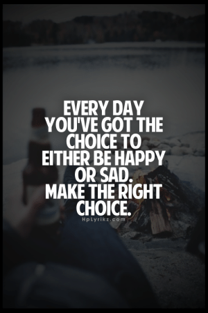 Right Choice: EVERY DAY  YOU'VE GOT THE  CHOICE TO  EITHER BE HAPPY  OR SAD.  MAKE THE RIGHT  CHOICE.  HpLyrikz.com