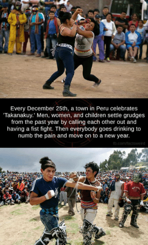 Children, Drinking, and Gif: Every December 25th, a town in Peru celebrates  Takanakuy. Men, women, and children settle grudges  from the past year by calling each other out and  having a fist fight. Then everybody goes drinking to  numb the pain and move on to a new year.  fb.com/factsweird diaz-devan:  goth-aunt:  skeetshoot:  wrestlingisbest:Peru's Takanakuy honestly… this is what this hell site needs  I'm ready    LETS GO  I will eliminate all my foes Im ready