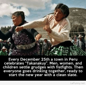 "Children, Drinking, and New Year's: Every December 25th a town in Peru  celebrates ""Takanakuy"". Men, women, and  children settle grudges with fistfights. Then  everyone goes drinking together, ready to  start the new year with a clean slate.  LeFunny.net Settling arguments in Peru…"
