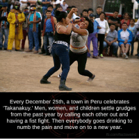 """Memes, New Year's, and Peru: Every December 25th, a town in Peru celebrates  """"Takanakuy.' Men, women, and children settle grudges  from the past year by calling each other out and  having a fist fight. Then everybody goes drinking to  numb the pain and move on to a new year.  fb.com/facts Weird"""