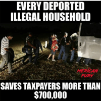 America, Guns, and Memes: EVERY DEPORTED  ILLEGAL HOUSEHOLD  MERICAN  FURY  SAVES TAKPAYERS MORE THAN  $700,000 For more conservative news check out @mericanfury mericanfury stupidliberals secondamendment trump donaldtrump conservative hillno feelthebern Bernie killary hillary hillaryclinton murica merica america military guns patriot politics gop republican democrat nobama obama MAGA calexit potus politicallyincorrect humor
