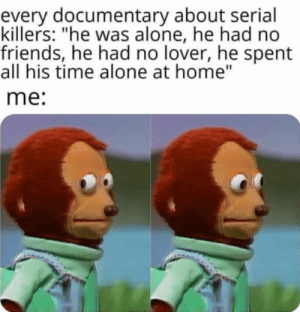 "me_irl: every documentary about serial  killers: ""he was alone, he had no  friends, he had no lover, he spent  all his time alone at home""  me: me_irl"