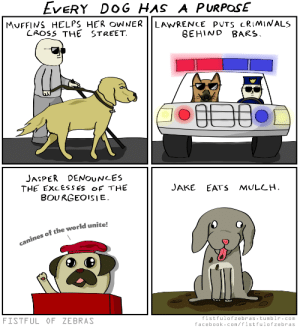 Dogs, Facebook, and Omg: EveRY DOG HAS A PURPosE  MUFFINS HELPS HER NERİİ LAWRENCE PUTS CRIMINALS  LAOSS THE STREET  BEHIND BARS  JASPER DENOUNLES  THE ExcESSES Of THE  BOU RGEOISIE  JAKE EATS MULLH  canines of the world unite!  FISTFUL OF ZEBRAS  fistfulofzebras.tumblr.com  facebook.com/fistfulofzebras omg-images:  A Dog's Purpose