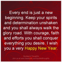 Every end is just a new beginning. Keep your spirits and determination unshaken and you shall always walk the glory road. With courage, faith and efforts you shall conquer everything you desire. I wish you a very happy new year.   Follow us at www.facebook.com/quotedthoughts  & www.pinterest.com/quotedthoughts: Every end is just a new  beginning. Keep your spirits  and determination unshaken  and you shall always walk the  glory road. With courage, faith  and efforts you shall conquer  everything you desire. I wish  you a very Happy New Year.  Quotes & Thoughts  Join us at www.facebook.com/quotedthoughts Every end is just a new beginning. Keep your spirits and determination unshaken and you shall always walk the glory road. With courage, faith and efforts you shall conquer everything you desire. I wish you a very happy new year.   Follow us at www.facebook.com/quotedthoughts  & www.pinterest.com/quotedthoughts