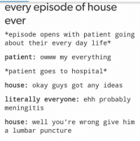 😂😂😂 true: every episode of house  ever  *episode opens with patient going  about their every day life  patient owww my everything  *patient goes to hospital  house  okay guys got any ideas  literally everyone  ehh probably  meningitis  house  well you're wrong give him  a lumbar puncture 😂😂😂 true