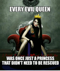 EVERY EVIL QUEEN  WAS ONCE JUST APRINCESS  THAT DIDNTNEED TO BE RESCUED *Love*