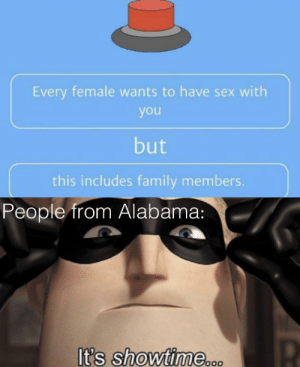 I wouldn't press it.: Every female wants to have sex with  you  but  this includes family members.  People from Alabama:  It's showtime... I wouldn't press it.
