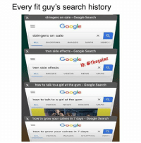 Who's phone looks like this?  IG: thegainz: Every fit guy's search history  stringers on sale Google Search  Google  stringers on sale  ALL  SHOPPING  IMAGES  MAPS  VIDEOs  tren side effects - Google Search  1G: @thegainz  tren side effects  ALL  IMAGES  VIDEOS  NEWS  MAPS  how to talk to a girl at the gym-Google Search  Google  how to talk to a girl at the gym  ALL  VIDEOS  NEWs  IMAGES  MAPS  how to grow your calves in 7 days-Google Search  Google  how to grow your calves in 7 days  VIDEOs  IMAGES  SHOPPING  NEW Who's phone looks like this?  IG: thegainz