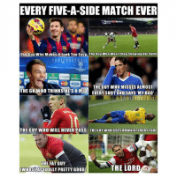 Bad, Football, and Memes: EVERY FIVE-A-SIDE MATCH EVER  The Guy Who MakestLo0k Too EasyThe Guy Who Wont Stop Showing His Skills  TROLL FOOTBALL  THE GUY WHO MISSES ALMOST  THE GKWHO THINKS  HES A MID EVERY SHOPAND SAYS MY BAD  TROLL FOOTBALL  THE GUY WHO WILL NEVER PASS  THE GUY WHO GOES DOWN AT EVERY FOUL  THE FAT GUY  WHOSEACTUALLY PRETTY GOOD]  TE LORD