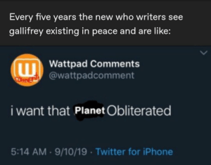 That's how it is, basically.: Every five years the new who writers see  gallifrey existing in peace and are like:  W Wattpad Comments  COFTEN @wattpadcomment  i want that Planet Obliterated  5:14 AM · 9/10/19 · Twitter for iPhone That's how it is, basically.