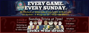 Memes, Game, and Video: EVERY GAME.  8  RY SUNDAY.  S6 Pitchers of Miller Lite, Coors Light, & Bud Light  TICKET  $5 Nachos | 8 Wings for $61 $4 Bloody MaryANIIA  8 rounds of Sunday Trivia at 7pm!  1st place  $50 gift card  2nd place  $25 gift card  3rd place  8 questions  featuring an  audio round  & video roun  vie geeks who drinK s10 gift card