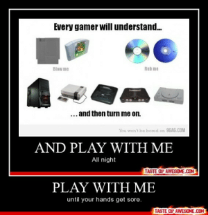 Play With Mehttp://omg-humor.tumblr.com: Every gamer will understand.  Blow me  Rub me  ... and then turn me on.  You won't be bored on 9GAG.COM  AND PLAY WITH ME  night  TASTE OF AWESOME.COM  PLAY WITH ME  until your hands get sore.  TASTE OF AWESOME.COM Play With Mehttp://omg-humor.tumblr.com