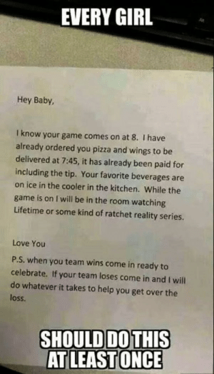 Romantic Memes for Him and Her, Cute Romantic Pictures: EVERY GIRL  As  Hey Baby,  I know your game comes on at 8. I have  already ordered you pizza and wings to be  delivered at 7:45, it has already been paid for  including the tip. Your favorite beverages are  on ice in the cooler in the kitchen. While the  game is on I will be in the room watching  Lifetime or some kind of ratchet reality series.  Love You  P.S. when you team wins come in ready to  celebrate. If your team loses come in and I will  do whatever it takes to help you get over the  loss  SHOULDDOTHIS Romantic Memes for Him and Her, Cute Romantic Pictures