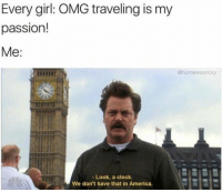 America, Clock, and Cute: Every girl: OMG traveling is my  passion!  Me:  @homelessrioky  - Look, a clock.  We don't have that in America. Every girl: OMG traveling is my passion! Me: Look a clock. We don't have that in America. 😂 #cute #memes #meme #comics #memesdaily #funny