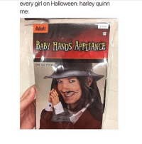 every girl on Halloween: harley quinn  me:  Adult  BABY HANDS APPLIANCE  ONE SZE FITS MOS the fact that so many girls will probably be Harley for halloween is tragic