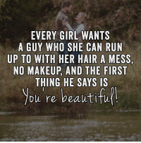 Like if you agree!: EVERY GIRL WANTS  A GUY WHO SHE CAN RUN  UP TO WITH HER HAIR A MESS,  NO MAKEUP, AND THE FIRST  THING HE SAYS IS  you re beautifu Like if you agree!