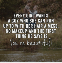 Makeup, Memes, and Run: EVERY GIRL WANTS  A GUY WHO SHE CAN RUN  UP TO WITH HER HAIR A MESS,  NO MAKEUP, AND THE FIRST  THING HE SAYS IS  you re beautifu Like if you want this❤️