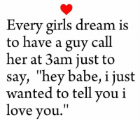 "Do this for your love <3: Every girls dream is  to have a guy call  her at 3am just to  say, ""hey babe, i just  wanted to tell you i  love you. Do this for your love <3"