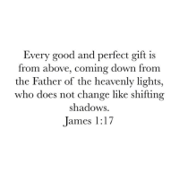 Good, Change, and Who: Every good and perfect gift is  from above, coming down from  the Father of the heavenly lights,  who does not change like shifting  shadows  James 1:17