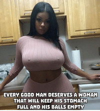 Church, Memes, and Good: EVERY GOOD MAN DESERVES A WOMAN  THAT WILL KEEP HIS STOMACH  FULL AND HIS BALLS EMPTY Let the church say AMEN!!! staytalkingish realtalk amen truth