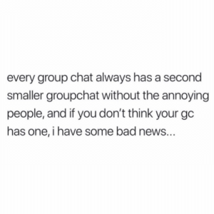 Bad news for some of y'all...😂💯 https://t.co/xnYFTJXEcV: every group chat always has a second  smaller groupchat without the annoying  people, and if you don't think your gc  has one, i have some bad news... Bad news for some of y'all...😂💯 https://t.co/xnYFTJXEcV