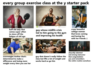 Beautiful, College, and Crazy: every group exercise class at the y starter pack  OU  CIse d  123RF  S  dreamstime  dreamstime  O123  123RF  dreamstime  dreamme  buff old lady that  comes super often  to stave off the  fatigue of old age  dreamstime  Download from  Dreamstime.com  dreamstime  This watermarked comp image is for previewing purposes only.  guy whose midlife crisis  led to him going to the gym  and improving his health  ID 89349396  Muhammad Annurmal | Dreamstime.com  MRBRF  crazy beautiful  college woman  that loves coming  and having fun  with her friends :)  overweight mother that's  determined to make a  difference and losing more  weight every time you see her  guy that doesn't really follow the  class but lifts a lot of weight and  works hard so go him  absurdly talented  and strong instructor  that congratulates  you and remembers  the entire routine somehow  123RF  123RF  123RF  123RF  123RF  123RF  22LB  1ОKG every group exercise class at the y starter pack