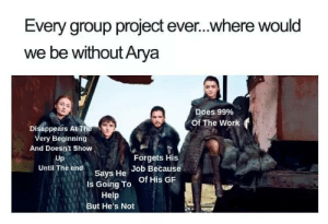Arya: Every group project ever...where would  we be without Arya  Does 99%  Of The Work f  Disappears At T  ery Beginning  And Doesn't Show  Up  Until The end  Forgets His  says He of His GR  Job Because  Is Going To  Help  But He's Not