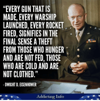"""Eisenhower would never recognize today's warmongering, fascist Republicans.: """"EVERY GUN THAT IS  MADE, EVERY WARSHIP  LAUNCHED, EVERY ROCKET  FIRED, SIGNIFIES IN THE  FINAL SENSE A THEFT  FROM THOSE WHO HUNGER  AND ARE NOT FED, THOSE  WHO ARE COLD AND ARE  NOT CLOTHED.""""  DWIGHT D. EISENHOWER  Addicting Info Eisenhower would never recognize today's warmongering, fascist Republicans."""