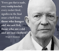 """Classic. Yes, I like Ike.: """"Every gun that is made  every warshiplaunched,  every rocket fire  signifies in the final  sense a theft from  those who hunger  and are not fed  those who are cold  and are not clothed.  Dwight D. Eisenhower Classic. Yes, I like Ike."""