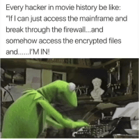 "Af, Be Like, and Dank: Every hacker in movie history be like:  ""If I can just access the mainframe and  break through the firewall...and  somehow access the encrypted files  and.l'M IN! This is true AF 😂"