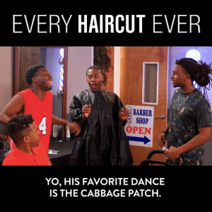 Every. Haircut. EVER!: EVERY HAIRCUT EVER  BARBER  SHOP  OPEN  YO, HIS FAVORITE DANCE  IS THE CABBAGE PATCH. Every. Haircut. EVER!