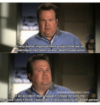 Memes, Home Improvement, and 🤖: Every home-improvement project that we've  undertaken has been a near-death experience.  MODERN FAMILYXD 2xOI  If an accident does happen, I hope he kills me.  Because I don't think I would be a very inspiring disabled person. Oh Cam