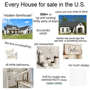 Party, Starter Packs, and Too Much: Every House for sale in the U.S  colors are only white & black  modern farmhouse500k+ in  up and coming  shitty party of town  rEcLAimEd  wOoD  Plan 51754HZ built in Mississippi  kitchen has some sign like  eat here' or something obvious  AL ArchitecturalDesigns.com  this font on everything  jars everywhere  RMHOUSE  erue  SON  all white bathrooms  too much shiplap  built by couple who  watched HGTV once  FIXER*UPPER Every house for sale in the U.S. right now starterpack