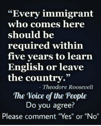 """Memes, 🤖, and Roosevelt: """"Every immigrant  who comes here  should be  required within  five years to learn  English or leave  the country.""""  Theodore Roosevelt  The Voice of the People  Do you agree?  Please comment """"Yes"""" or """"No"""""""