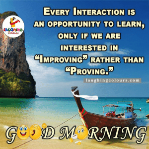 "#GoodMorning #StayHealthy #Bewealthy #DeepBreath #YourDream #TryAgain #Funnymemes #hardworkgivesrespect #opportunityToLearn: EVERY INTERACTION IS  AN OPPORTUNITY TO LEARN  LALGHING  Colours  ONLY IF WE ARE  INTERESTED IN  CIMPROVING RATHER THAN  ""PROVING.  1aughingcolours.com  GDM RNING #GoodMorning #StayHealthy #Bewealthy #DeepBreath #YourDream #TryAgain #Funnymemes #hardworkgivesrespect #opportunityToLearn"