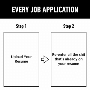 Step 2: Repeat Step 1: EVERY JOB APPLICATION  Step 1  Step 2  Re-enter all the shit  that's already on  Upload Your  Resume  your resume Step 2: Repeat Step 1