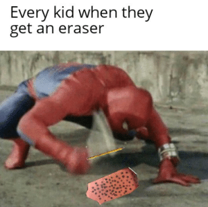 And thats a fact: Every kid when they  get an eraser And thats a fact