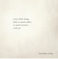 Thing, You, and Butterflies: every little thing  feels so much softer  so much sweeter  with you  butterflies rising
