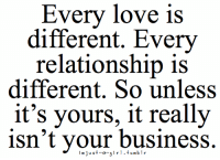 love tumblr: Every love is  different. Every  relationship is  different. So unless  it's yours, it really  isn't your business.  im just-a-  tumblr