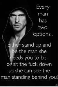 Memes, Fuck, and 🤖: Every  man  has  two  options.  Either stand up and  be the man she  needs you to be.  or sit the fuck down  so she can see the  man standing behind you!
